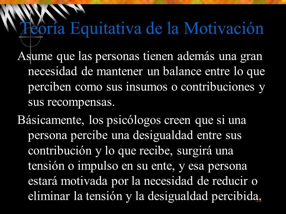 38 Teoría Equitativa de la Motivación Asume que las personas tienen además una gran necesidad de mantener un balance entre lo que perciben como sus insumos o contribuciones y sus recompensas.