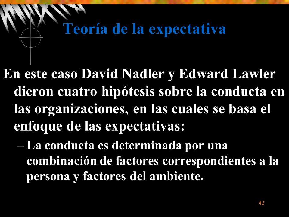 42 Teoría de la expectativa En este caso David Nadler y Edward Lawler dieron cuatro hipótesis sobre la conducta en las organizaciones, en las cuales se basa el enfoque de las expectativas: –La conducta es determinada por una combinación de factores correspondientes a la persona y factores del ambiente.