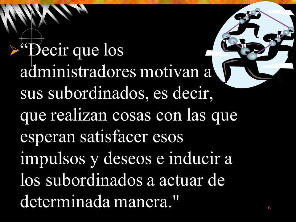 6 Decir que los administradores motivan a sus subordinados, es decir, que realizan cosas con las que esperan satisfacer esos impulsos y deseos e inducir a los subordinados a actuar de determinada manera.