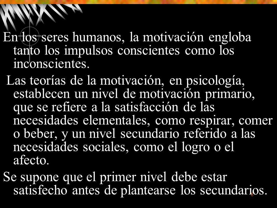 8 En los seres humanos, la motivación engloba tanto los impulsos conscientes como los inconscientes.