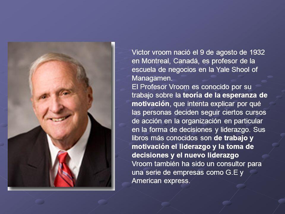 Victor vroom nació el 9 de agosto de 1932 en Montreal, Canadá, es profesor de la escuela de negocios en la Yale Shool of Managamen. El Profesor Vroom