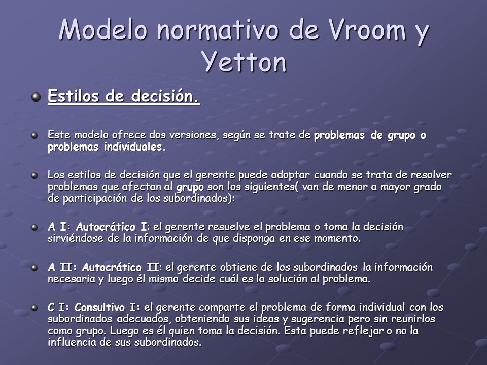 Modelo normativo de Vroom y Yetton Estilos de decisión. Este modelo ofrece dos versiones, según se trate de problemas de grupo o problemas individuale