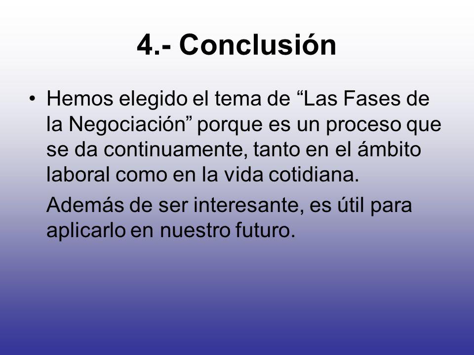4.- Conclusión Hemos elegido el tema de Las Fases de la Negociación porque es un proceso que se da continuamente, tanto en el ámbito laboral como en l