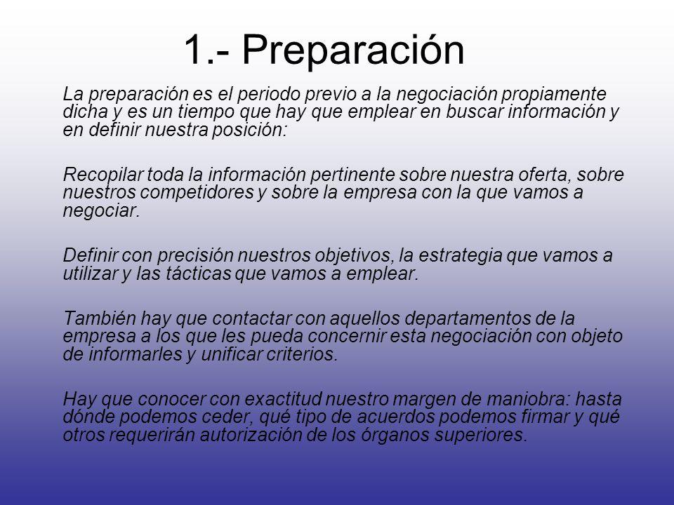 1.- Preparación La preparación es el periodo previo a la negociación propiamente dicha y es un tiempo que hay que emplear en buscar información y en definir nuestra posición: Recopilar toda la información pertinente sobre nuestra oferta, sobre nuestros competidores y sobre la empresa con la que vamos a negociar.