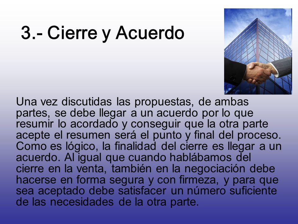 3.- Cierre y Acuerdo Una vez discutidas las propuestas, de ambas partes, se debe llegar a un acuerdo por lo que resumir lo acordado y conseguir que la