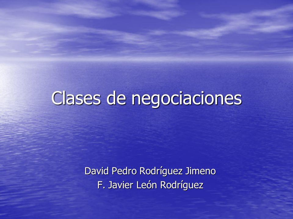 Clases de negociaciones David Pedro Rodríguez Jimeno F. Javier León Rodríguez