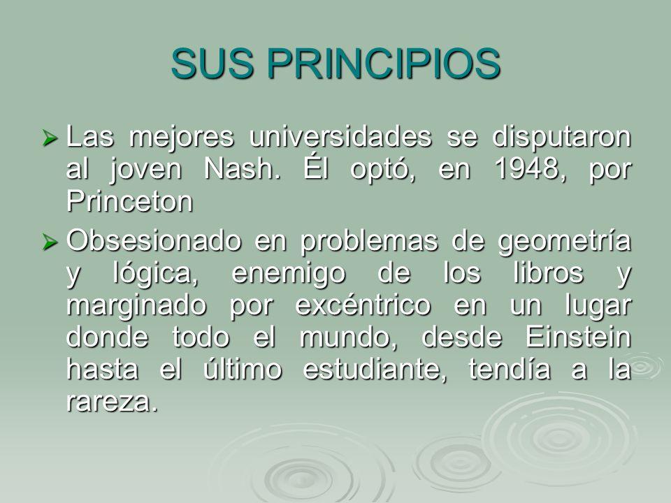 SUS PRINCIPIOS Las mejores universidades se disputaron al joven Nash. Él optó, en 1948, por Princeton Las mejores universidades se disputaron al joven