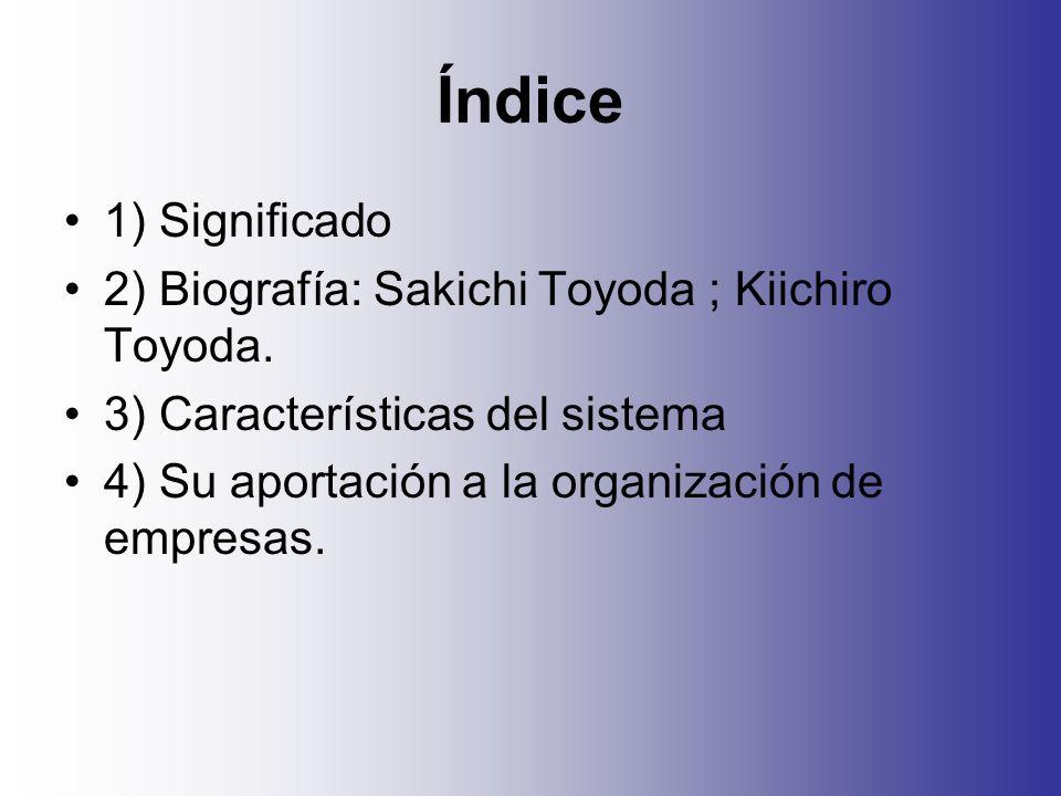 Índice 1) Significado 2) Biografía: Sakichi Toyoda ; Kiichiro Toyoda. 3) Características del sistema 4) Su aportación a la organización de empresas.