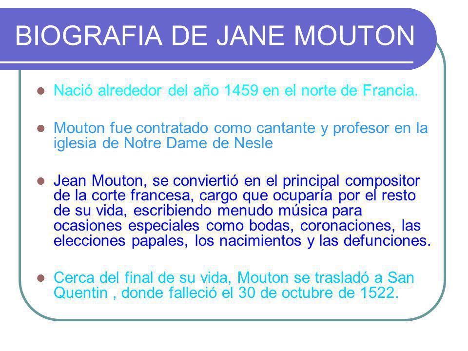 BIOGRAFIA DE JANE MOUTON Nació alrededor del año 1459 en el norte de Francia. Mouton fue contratado como cantante y profesor en la iglesia de Notre Da