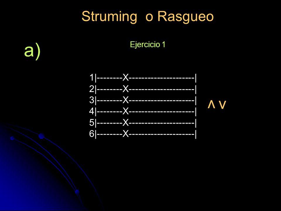 Struming o Rasgueo Ejercicio 1 v v a) 1|--------X---------------------| 2|--------X---------------------| 3|--------X---------------------| 4|--------