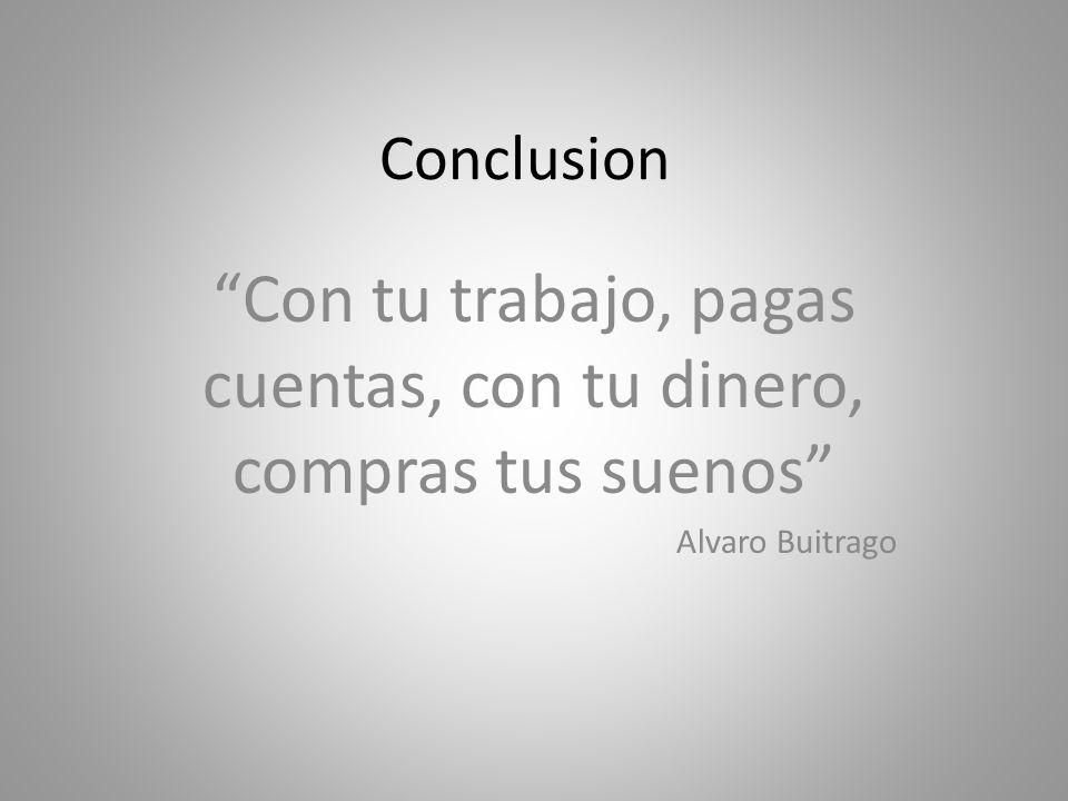 Conclusion Con tu trabajo, pagas cuentas, con tu dinero, compras tus suenos Alvaro Buitrago