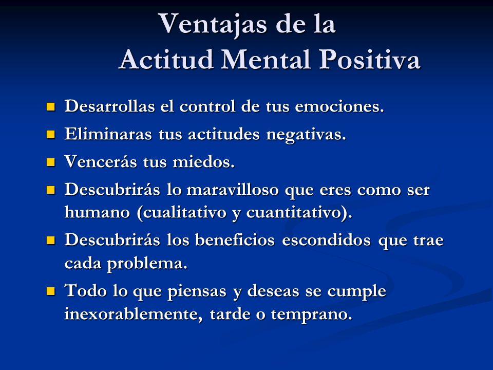 Ventajas de la Actitud Mental Positiva Desarrollas el control de tus emociones. Desarrollas el control de tus emociones. Eliminaras tus actitudes nega