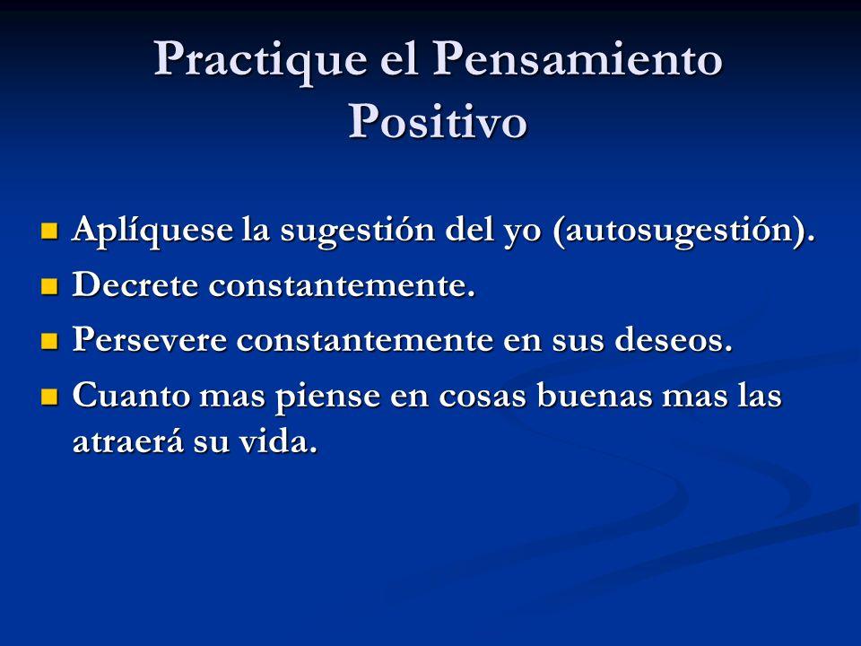 Practique el Pensamiento Positivo Aplíquese la sugestión del yo (autosugestión). Aplíquese la sugestión del yo (autosugestión). Decrete constantemente