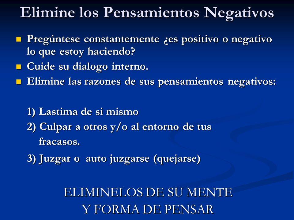 Elimine los Pensamientos Negativos Pregúntese constantemente ¿es positivo o negativo lo que estoy haciendo? Pregúntese constantemente ¿es positivo o n