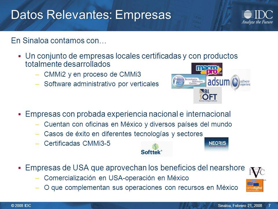 Sinaloa, Febrero 21, 2008 © 2008 IDC 7 En Sinaloa contamos con… Un conjunto de empresas locales certificadas y con productos totalmente desarrollados –CMMi2 y en proceso de CMMi3 –Software administrativo por verticales Empresas con probada experiencia nacional e internacional –Cuentan con oficinas en México y diversos países del mundo –Casos de éxito en diferentes tecnologías y sectores –Certificadas CMMi3-5 Empresas de USA que aprovechan los beneficios del nearshore –Comercialización en USA-operación en México –O que complementan sus operaciones con recursos en México Datos Relevantes: Empresas