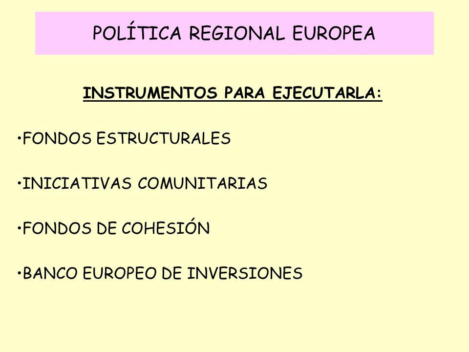 POLÍTICA REGIONAL EUROPEA INSTRUMENTOS PARA EJECUTARLA: FONDOS ESTRUCTURALES INICIATIVAS COMUNITARIAS FONDOS DE COHESIÓN BANCO EUROPEO DE INVERSIONES