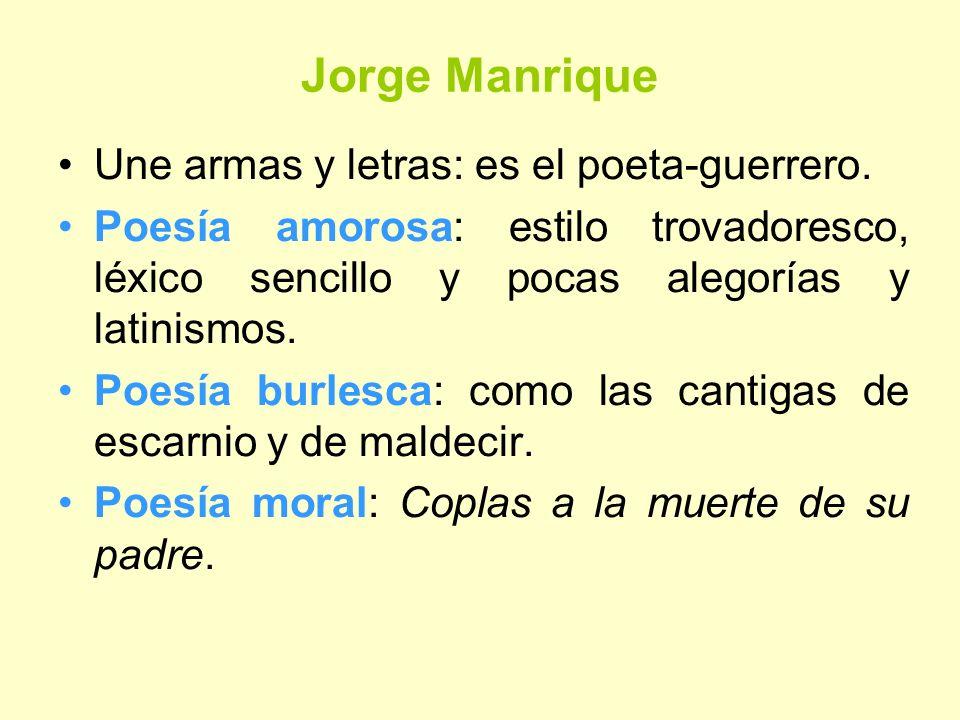 Jorge Manrique Une armas y letras: es el poeta-guerrero. Poesía amorosa: estilo trovadoresco, léxico sencillo y pocas alegorías y latinismos. Poesía b