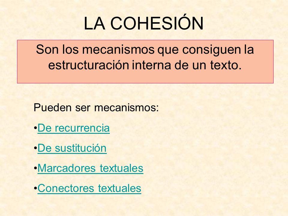 LA COHESIÓN Son los mecanismos que consiguen la estructuración interna de un texto. Pueden ser mecanismos: De recurrencia De sustitución Marcadores te