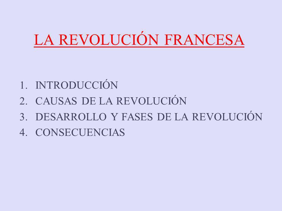 LA REVOLUCIÓN FRANCESA 1.INTRODUCCIÓN 2.CAUSAS DE LA REVOLUCIÓN 3.DESARROLLO Y FASES DE LA REVOLUCIÓN 4.CONSECUENCIAS