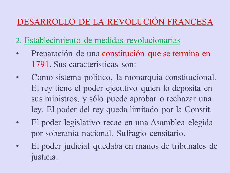 DESARROLLO DE LA REVOLUCIÓN FRANCESA 2. Establecimiento de medidas revolucionarias Preparación de una constitución que se termina en 1791. Sus caracte