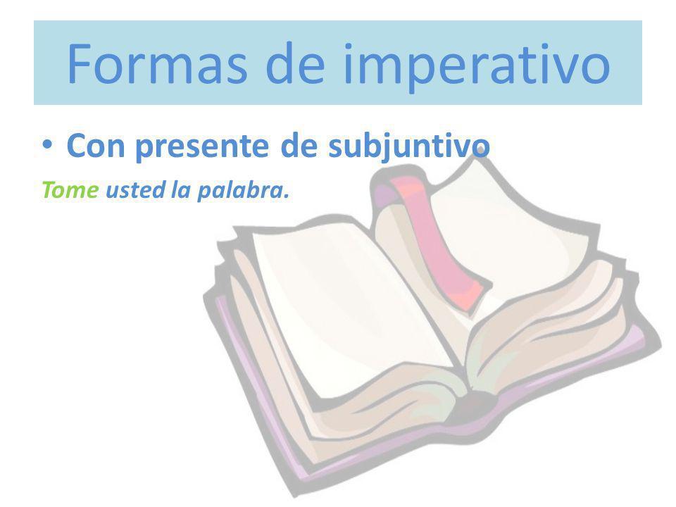 Formas de imperativo Con presente de subjuntivo Tome usted la palabra.