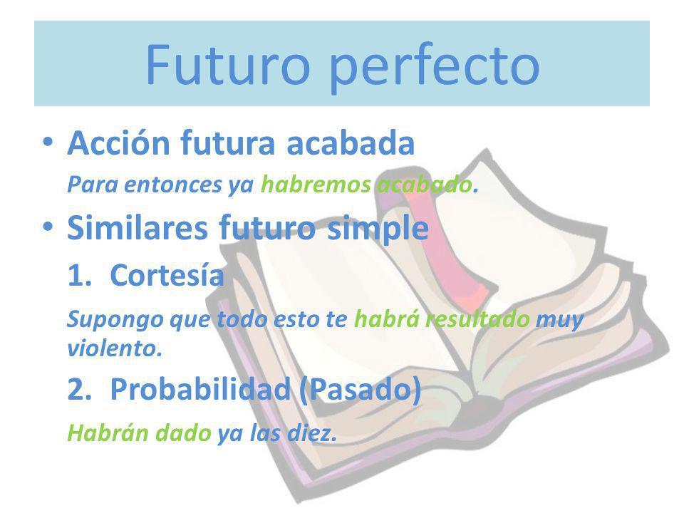 Futuro perfecto Acción futura acabada Para entonces ya habremos acabado. Similares futuro simple 1.Cortesía Supongo que todo esto te habrá resultado m