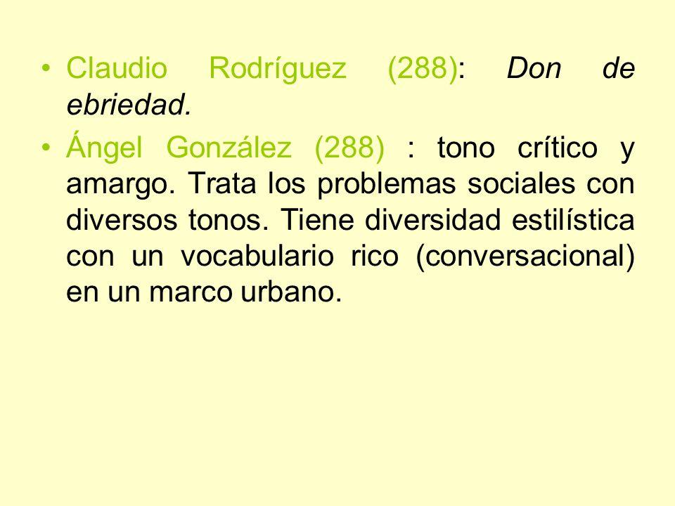 Claudio Rodríguez (288): Don de ebriedad. Ángel González (288) : tono crítico y amargo. Trata los problemas sociales con diversos tonos. Tiene diversi