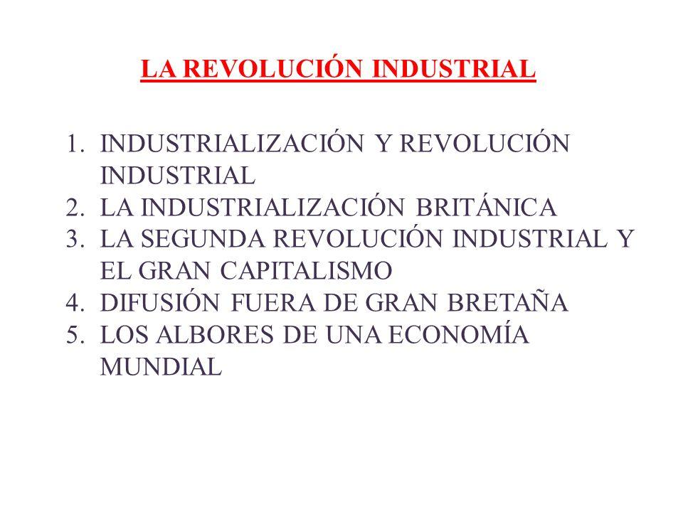 LA REVOLUCIÓN INDUSTRIAL 1.INDUSTRIALIZACIÓN Y REVOLUCIÓN INDUSTRIAL 2.LA INDUSTRIALIZACIÓN BRITÁNICA 3.LA SEGUNDA REVOLUCIÓN INDUSTRIAL Y EL GRAN CAP