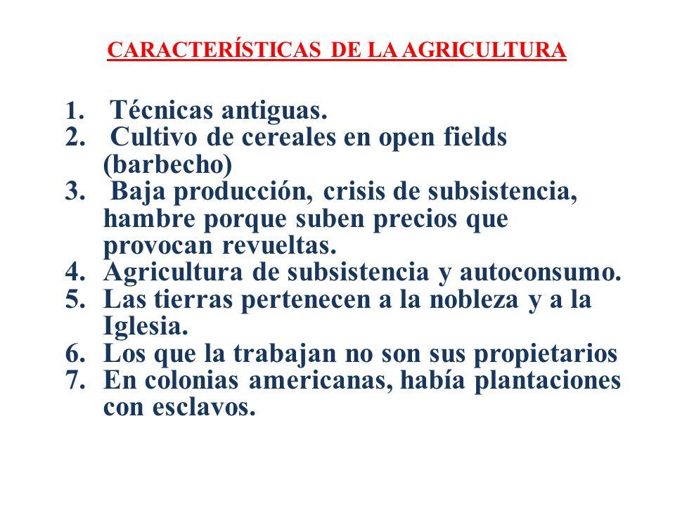 CARACTERÍSTICAS DE LA AGRICULTURA 1. Técnicas antiguas. 2. Cultivo de cereales en open fields (barbecho) 3. Baja producción, crisis de subsistencia, h