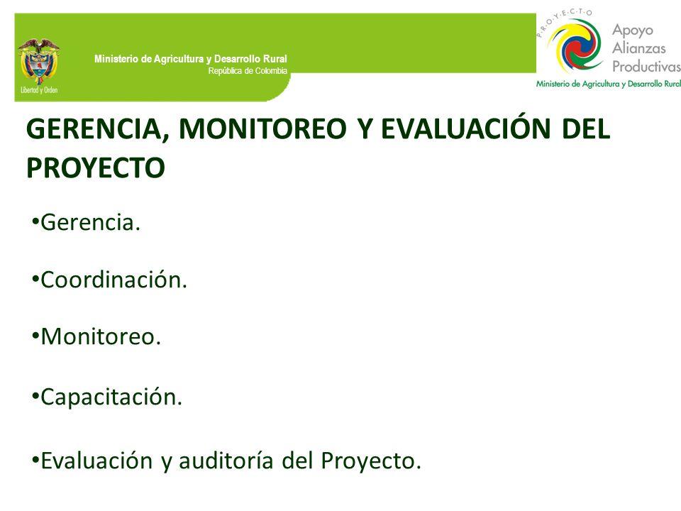 Ministerio de Agricultura y Desarrollo Rural República de Colombia GERENCIA, MONITOREO Y EVALUACIÓN DEL PROYECTO Gerencia. Coordinación. Monitoreo. Ca