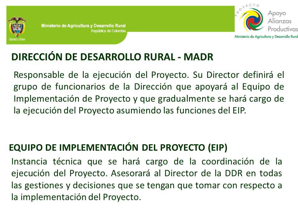 Ministerio de Agricultura y Desarrollo Rural República de Colombia DIRECCIÓN DE DESARROLLO RURAL - MADR Responsable de la ejecución del Proyecto. Su D