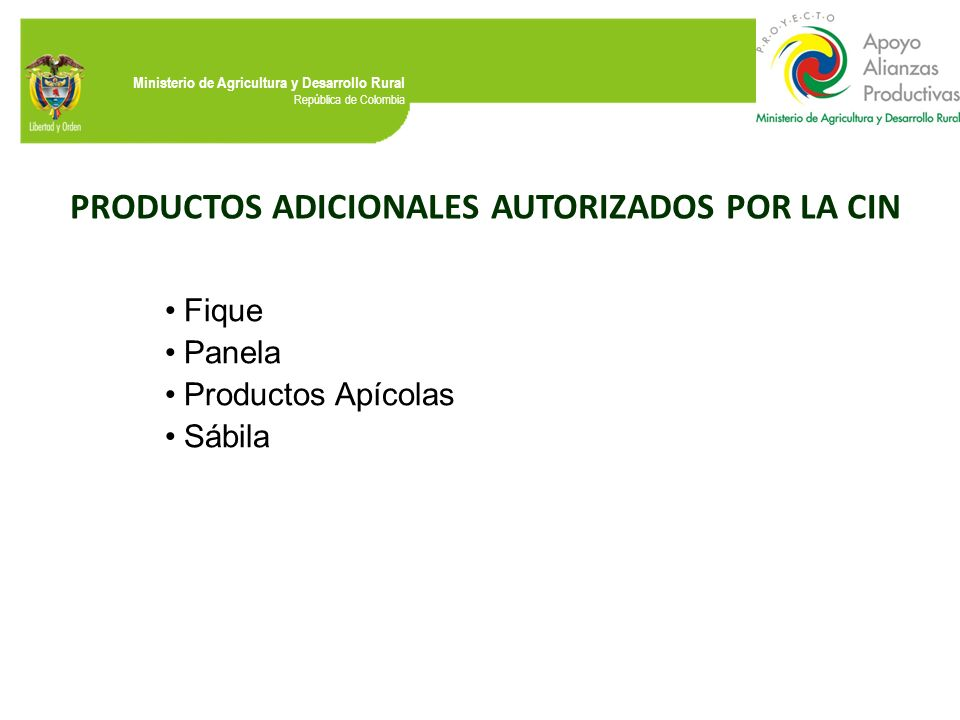 Ministerio de Agricultura y Desarrollo Rural República de Colombia PRODUCTOS ADICIONALES AUTORIZADOS POR LA CIN Fique Panela Productos Apícolas Sábila