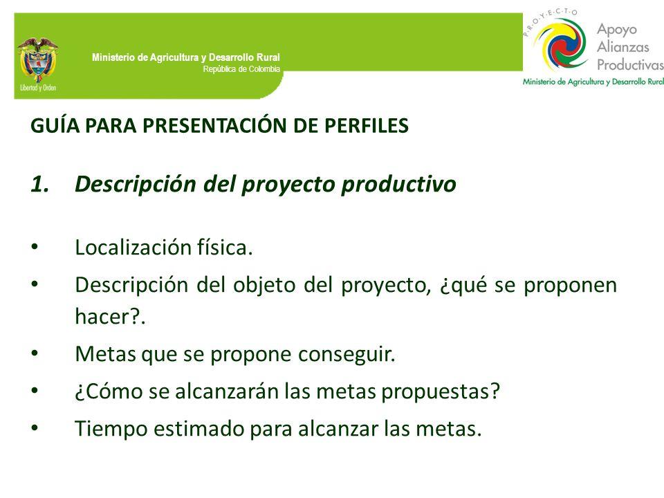Ministerio de Agricultura y Desarrollo Rural República de Colombia GUÍA PARA PRESENTACIÓN DE PERFILES 1.Descripción del proyecto productivo Localizaci