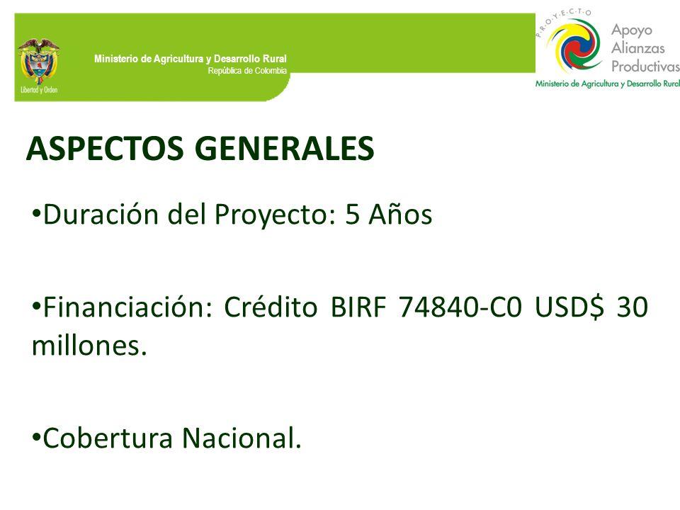 Ministerio de Agricultura y Desarrollo Rural República de Colombia ASPECTOS GENERALES Duración del Proyecto: 5 Años Financiación: Crédito BIRF 74840-C