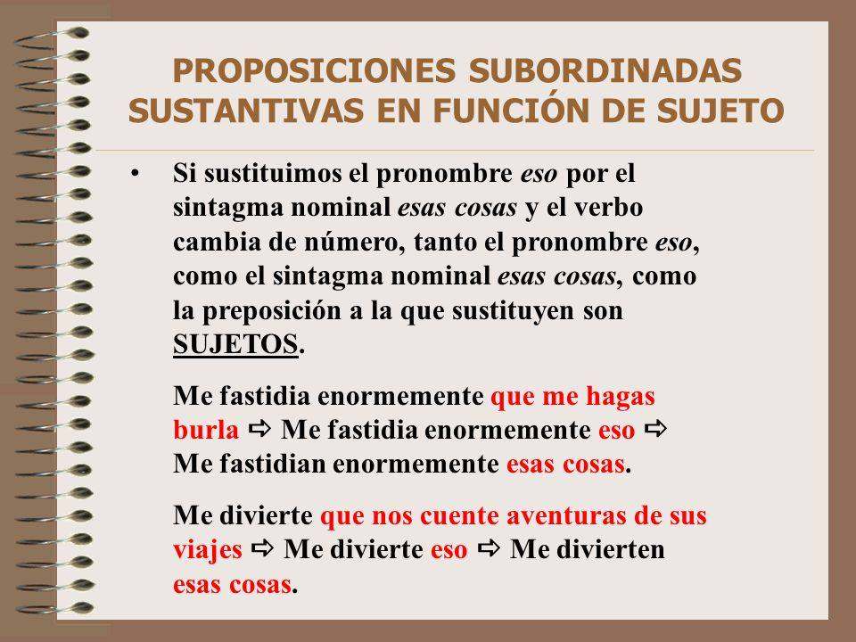 PROPOSICIONES SUBORDINADAS SUSTANTIVAS EN FUNCIÓN DE SUJETO Si sustituimos el pronombre eso por el sintagma nominal esas cosas y el verbo cambia de nú