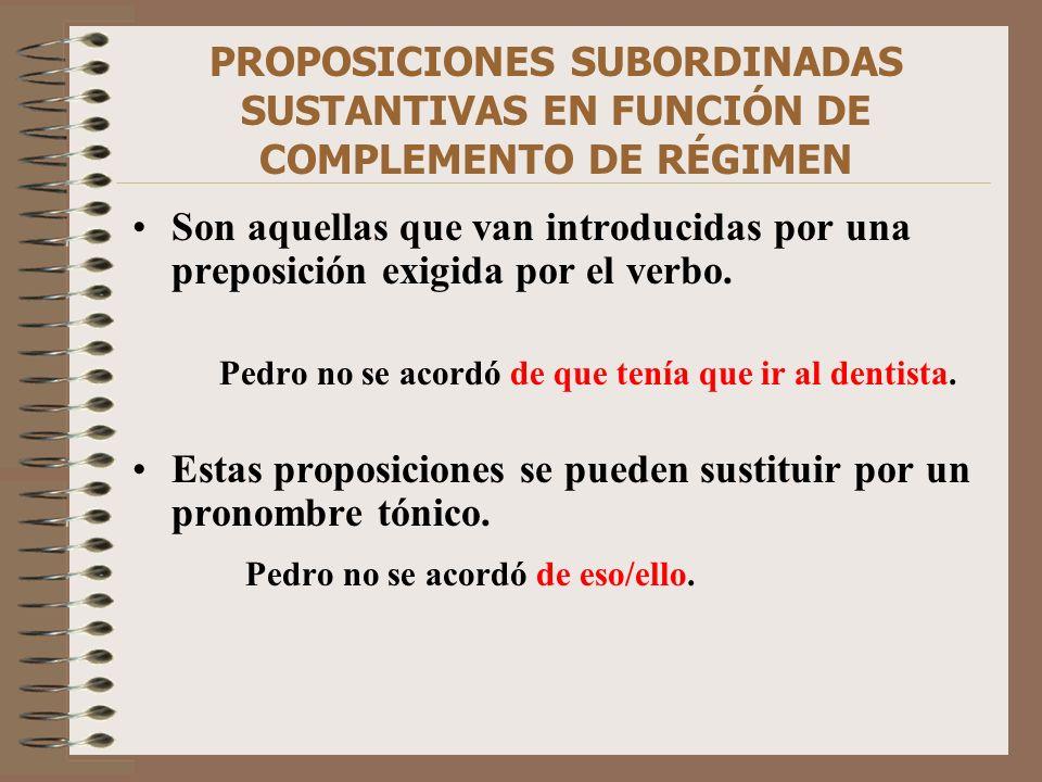 PROPOSICIONES SUBORDINADAS SUSTANTIVAS EN FUNCIÓN DE COMPLEMENTO DE RÉGIMEN Son aquellas que van introducidas por una preposición exigida por el verbo