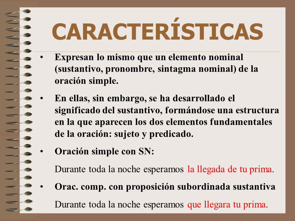 CARACTERÍSTICAS Expresan lo mismo que un elemento nominal (sustantivo, pronombre, sintagma nominal) de la oración simple. En ellas, sin embargo, se ha