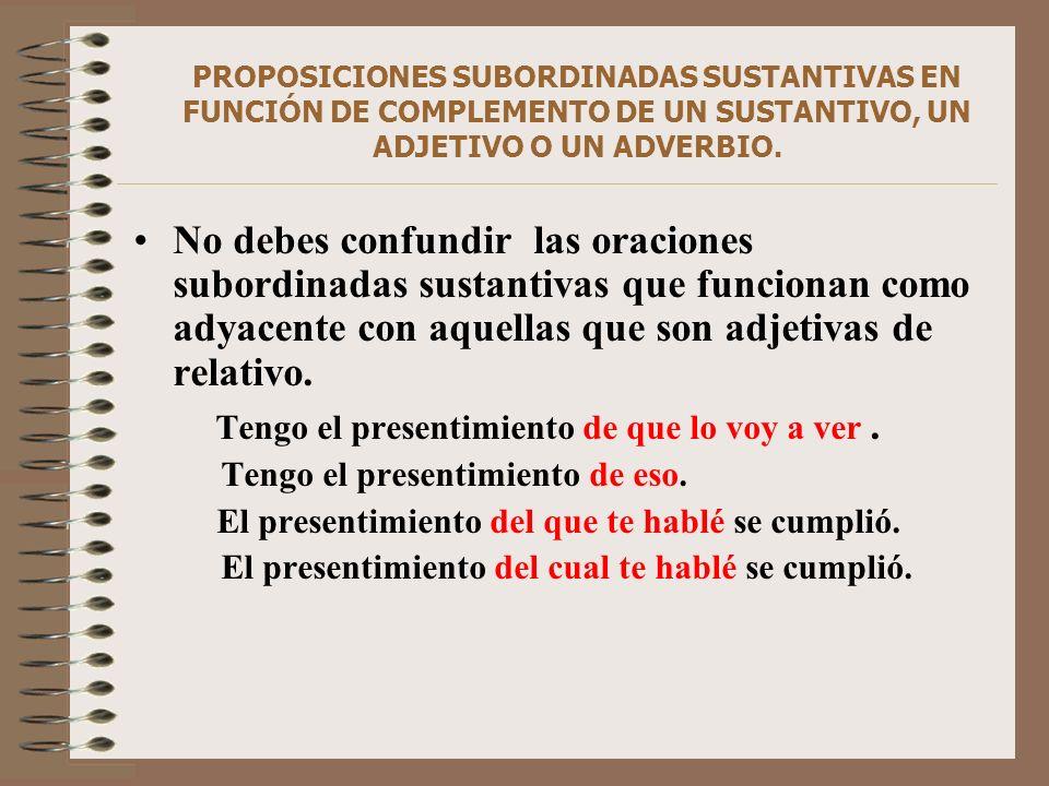 PROPOSICIONES SUBORDINADAS SUSTANTIVAS EN FUNCIÓN DE COMPLEMENTO DE UN SUSTANTIVO, UN ADJETIVO O UN ADVERBIO. No debes confundir las oraciones subordi