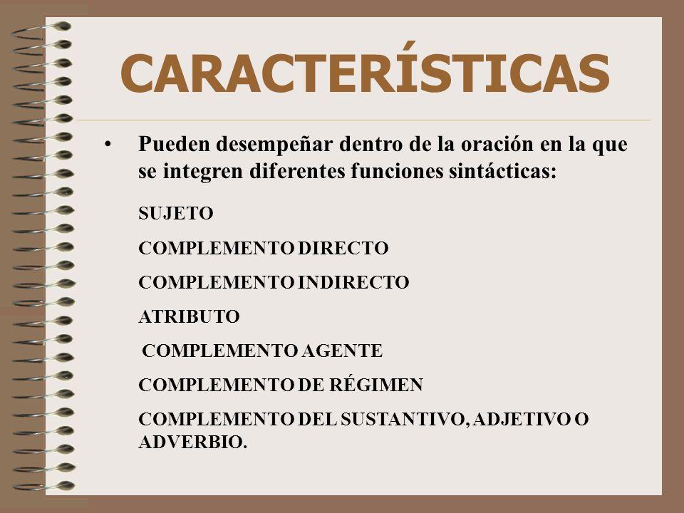 CARACTERÍSTICAS Pueden desempeñar dentro de la oración en la que se integren diferentes funciones sintácticas: SUJETO COMPLEMENTO DIRECTO COMPLEMENTO