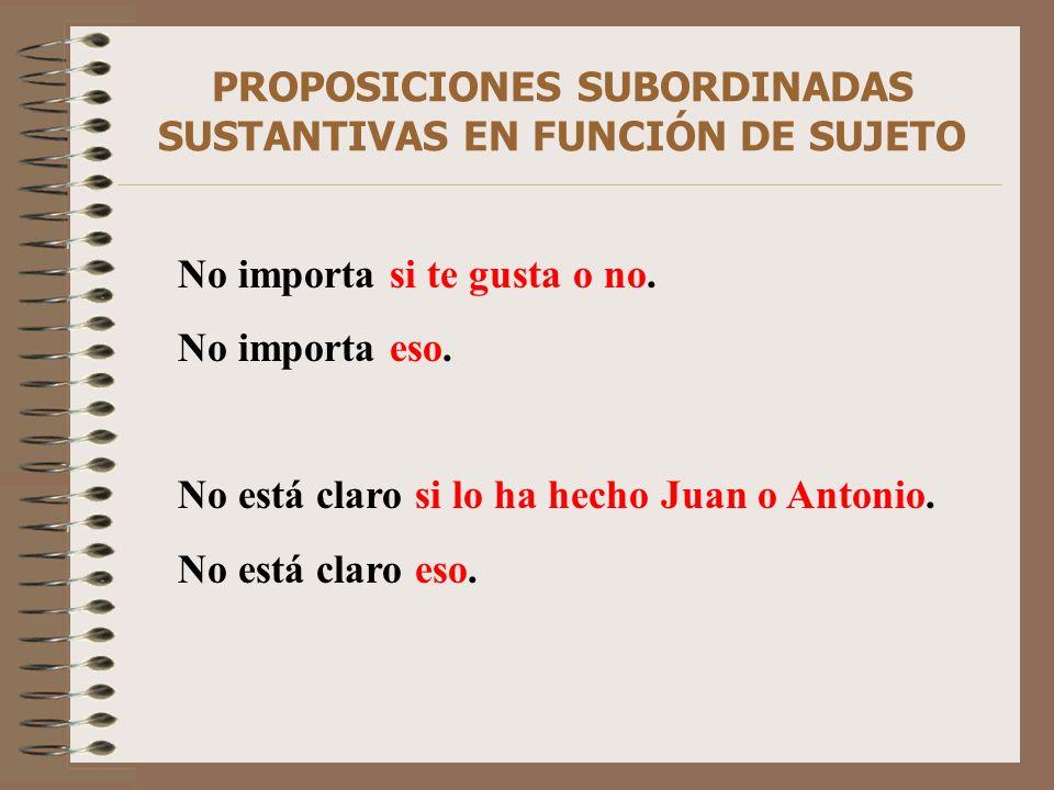 PROPOSICIONES SUBORDINADAS SUSTANTIVAS EN FUNCIÓN DE SUJETO No importa si te gusta o no. No importa eso. No está claro si lo ha hecho Juan o Antonio.