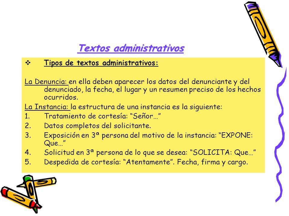 Textos administrativos Tipos de textos administrativos: La Denuncia: en ella deben aparecer los datos del denunciante y del denunciado, la fecha, el l