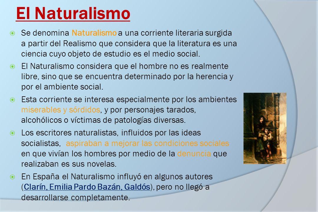 El Naturalismo Se denomina Naturalismo a una corriente literaria surgida a partir del Realismo que considera que la literatura es una ciencia cuyo obj