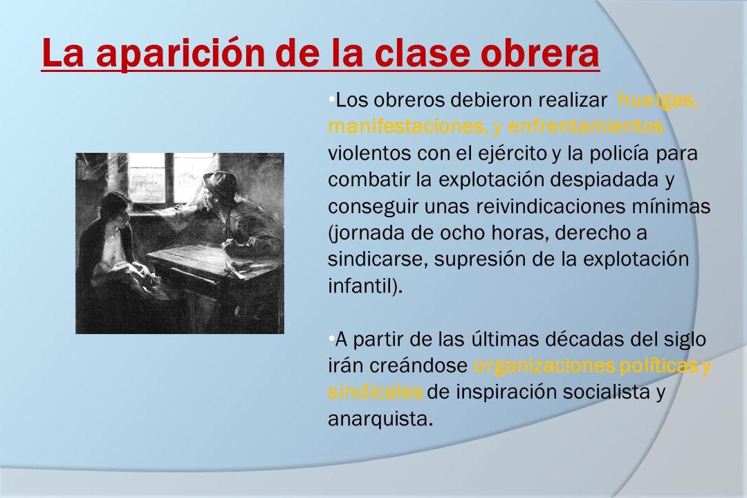 La aparición de la clase obrera Los obreros debieron realizar huelgas, manifestaciones, y enfrentamientos violentos con el ejército y la policía para
