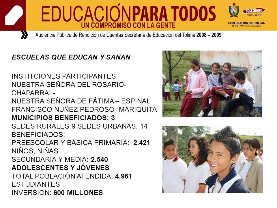 ESCUELAS QUE EDUCAN Y SANAN INSTITCIONES PARTICIPANTES NUESTRA SEÑORA DEL ROSARIO- CHAPARRAL- NUESTRA SEÑORA DE FÁTIMA – ESPINAL FRANCISCO NUÑEZ PEDROSO -MARIQUITA MUNICIPIOS BENEFICIADOS: 3 SEDES RURALES 9 SEDES URBANAS: 14 BENEFICIADOS: PREESCOLAR Y BÁSICA PRIMARIA: 2.421 NIÑOS, NIÑAS SECUNDARIA Y MEDIA: 2.540 ADOLESCENTES Y JÓVENES TOTAL POBLACIÓN ATENDIDA: 4.961 ESTUDIANTES INVERSION: 600 MILLONES