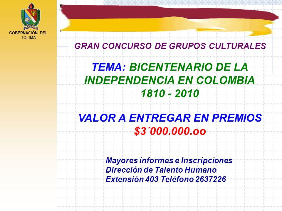 GOBERNACIÓN DEL TOLIMA TEMA: BICENTENARIO DE LA INDEPENDENCIA EN COLOMBIA 1810 - 2010 GRAN CONCURSO DE GRUPOS CULTURALES VALOR A ENTREGAR EN PREMIOS $