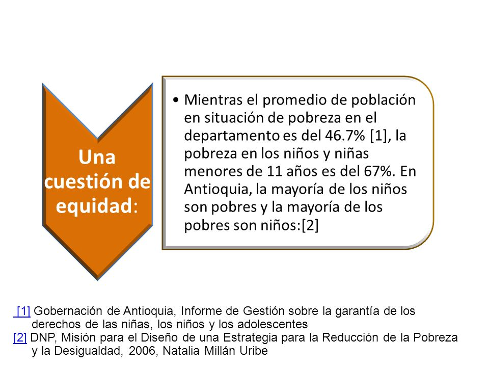 [1] [1] Gobernación de Antioquia, Informe de Gestión sobre la garantía de los derechos de las niñas, los niños y los adolescentes [2][2] DNP, Misión p
