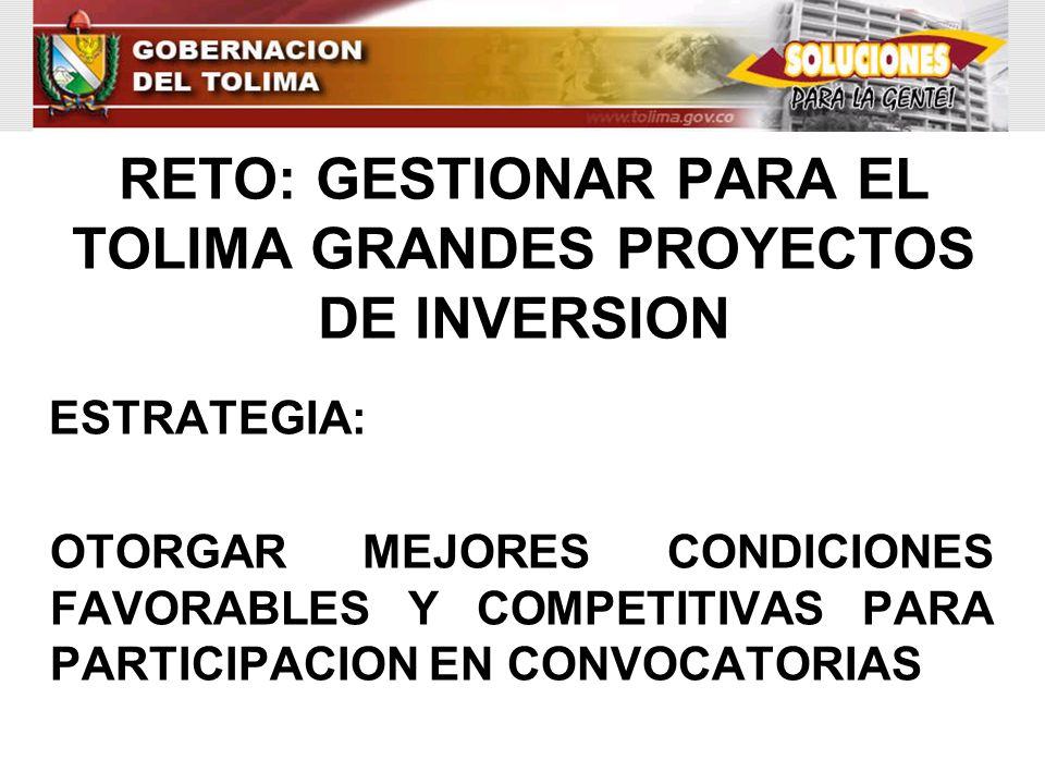 RETO: GESTIONAR PARA EL TOLIMA GRANDES PROYECTOS DE INVERSION ESTRATEGIA: OTORGAR MEJORES CONDICIONES FAVORABLES Y COMPETITIVAS PARA PARTICIPACION EN
