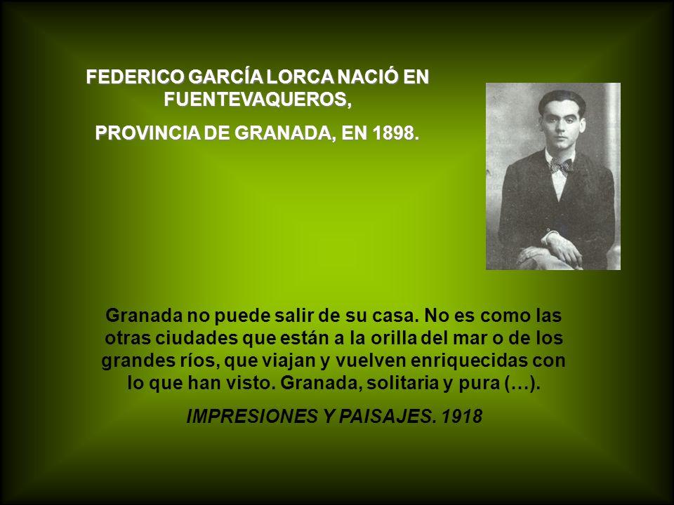 FEDERICO GARCÍA LORCA NACIÓ EN FUENTEVAQUEROS, PROVINCIA DE GRANADA, EN 1898. Granada no puede salir de su casa. No es como las otras ciudades que est
