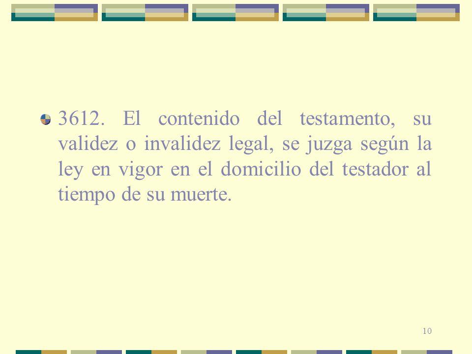 10 3612. El contenido del testamento, su validez o invalidez legal, se juzga según la ley en vigor en el domicilio del testador al tiempo de su muerte
