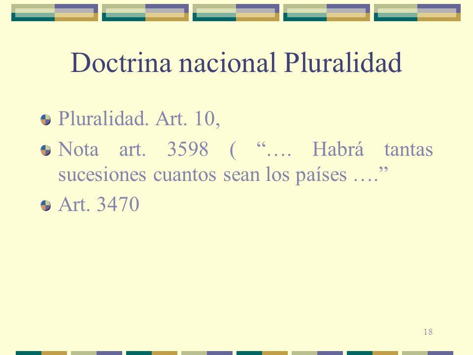 18 Doctrina nacional Pluralidad Pluralidad. Art. 10, Nota art. 3598 ( …. Habrá tantas sucesiones cuantos sean los países …. Art. 3470